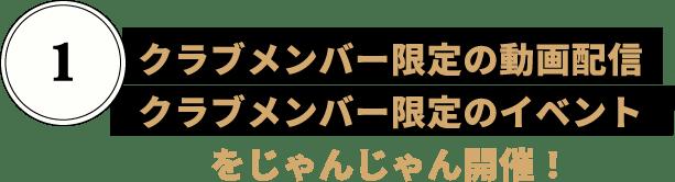 クラブメンバー限定の動画配信/クラブメンバー限定のイベント/をじゃんじゃん開催!