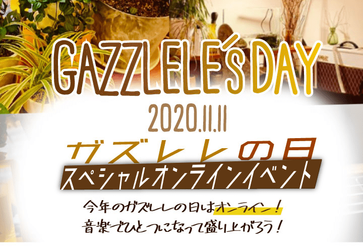 GAZZLELE'S DAY/2020.11.11/ガズレレの日/スペシャルオンラインイベント/今年のガズレレの日はオンライン!/音楽でひとつになって盛り上がろう!