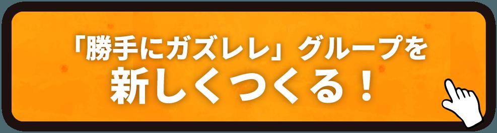 「勝手にガズレレ」グループを/新しくつくる!